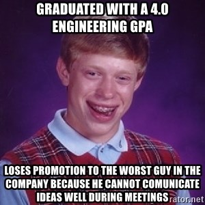 Bad Luck Brian - Graduated with a 4.0 Engineering GPA Loses promotion to the worst guy in the company because he cannot comunicate ideas well during meetings