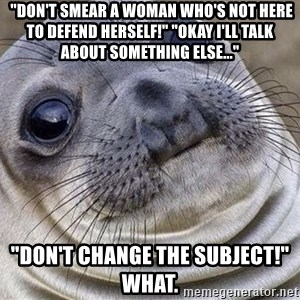 """Awkward Moment Seal - """"Don't smear a woman who's not here to defend herself!"""" """"Okay I'll talk about something else..."""" """"Don't change the subject!"""" What."""