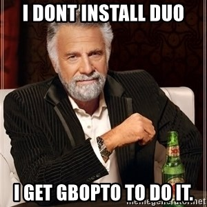 The Most Interesting Man In The World - I dont install DUO I get GBOPTO to do it.