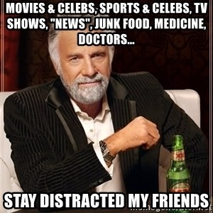 "The Most Interesting Man In The World - movies & celebs, sports & celebs, tv shows, ""news"", junk food, medicine, doctors... stay distracted my friends"