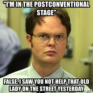 "False guy - ""I'm in the postconventional stage"" FALSE. I saw you not help that old lady on the street yesterday"