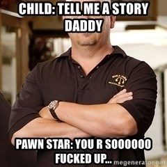 Pawn Stars Rick - Child: tell me a story daddy Pawn star: you r soooooo fucked up...