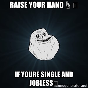 Forever Alone - Raise your hand☝️ If youre single and jobless😂