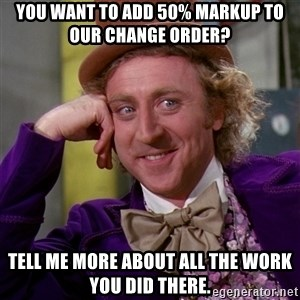 Willy Wonka - You want to add 50% markup to our change order? Tell me more about all the work you did there.