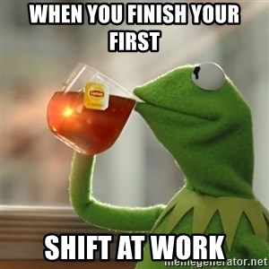 Kermit The Frog Drinking Tea - when you finish your first  shift at work