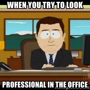 south park aand it's gone - when you try to look professional in the office
