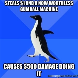 Socially Awkward Penguin - Steals $1 and a now worthless gumball machine Causes $500 damage doing it