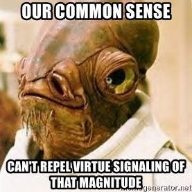 Admiral Ackbar - Our common sense  can't repel virtue signaling of that magnitude