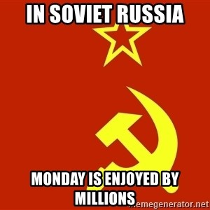 In Soviet Russia - in soviet russia monday is enjoyed by millions