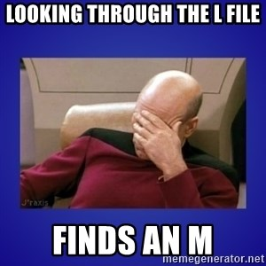 Picard facepalm  - Looking through the L file Finds an M