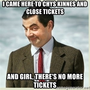 MR bean - I came here to chys kinnes and close tickets  And girl, there's no more tickets