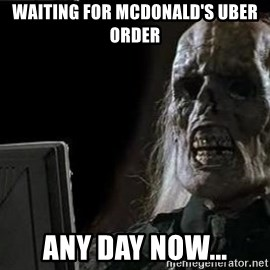 OP will surely deliver skeleton - Waiting for mcdonald's uber order any day now...