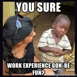 Skeptical third-world kid - you sure  work experience gon' be fun?