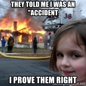 """Disaster Girl - they told me i was an """"accident  I prove them right"""