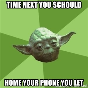 Advice Yoda Gives - time next you schould home your phone you let