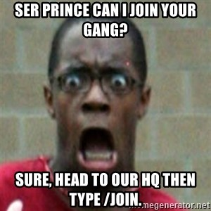 SCARED BLACK MAN - ser Prince can i join your gang? sure, head to our HQ then type /join.