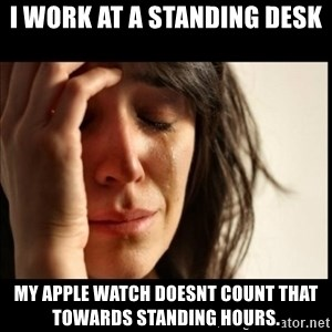 First World Problems - i work at a standing desk my apple watch doesnt count that towards standing hours.