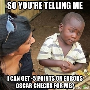 Skeptical 3rd World Kid - SO you're telling me  I can get -5 points on errors Oscar checks for me?