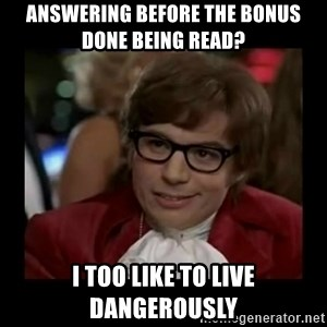 Dangerously Austin Powers - Answering before the bonus done being read? I too like to live dangerously