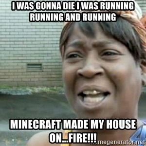 Xbox one aint nobody got time for that shit. - I was gonna die I was running running and running Minecraft made my house on...FIRE!!!