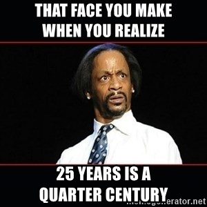 katt williams shocked - that face you make                    when you realize  25 years is a              quarter century