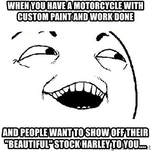 "Yeah sure - when you have a motorcycle with custom paint and work done and people want to show off their ""beautiful"" stock harley to you...."