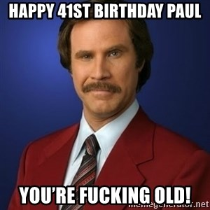 Anchorman Birthday - Happy 41st birthday Paul You're fucking old!
