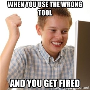 First Day on the internet kid - When you use the wrong tool and you get fired