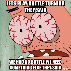 Patrick - lets play bottle turning they said we had no bottle we need something else they said