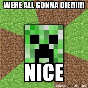 Minecraft Creeper - WERE ALL GONNA DIE!!!!!! NICE