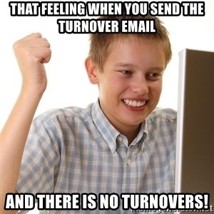 First Day on the internet kid - that feeling when you send the turnover email and there is no turnovers!
