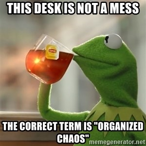 """Kermit The Frog Drinking Tea - This desk is not a mess The correct term is """"Organized Chaos"""""""