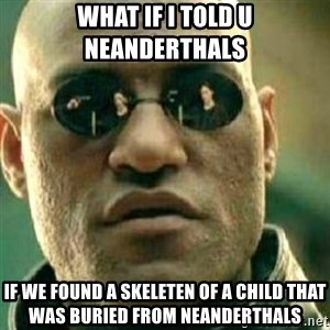 What If I Told You - What if i told u neanderthals if we found a skeleten of a child that was buried from neanderthals