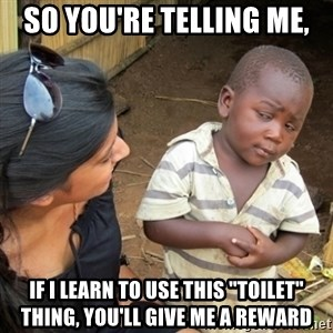 """Skeptical 3rd World Kid - So you're telling me, if I learn to use this """"toilet"""" thing, you'll give me a reward"""