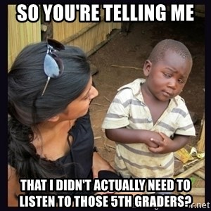 Skeptical third-world kid - So you're telling me that I didn't actually need to listen to those 5th graders?
