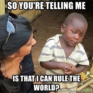 Skeptical 3rd World Kid - So you're telling me is that I can rule the world?