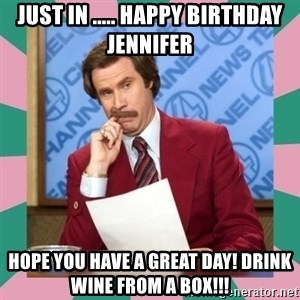 anchorman - Just in ..... Happy Birthday Jennifer Hope you have a great day! Drink wine from a box!!!