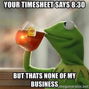 Kermit The Frog Drinking Tea - Your Timesheet says 8:30 but thats none of my business