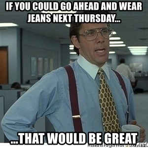 That would be great - If you could go ahead and wear jeans next Thursday... ...that would be great