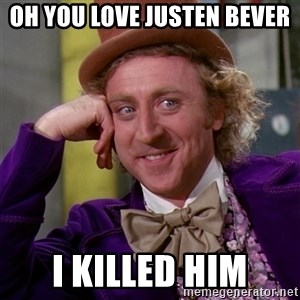 Willy Wonka - Oh you love justen bever  I killed him