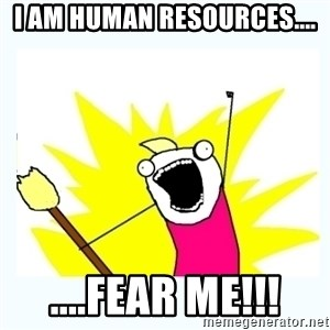 All the things - I AM HUMAN RESOURCES.... ....FEAR ME!!!