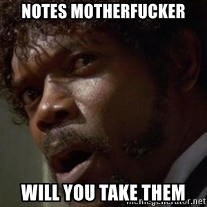 Angry Samuel L Jackson - NOTES MOTHERFUCKER WILL YOU TAKE THEM