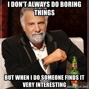 The Most Interesting Man In The World - i don't always do boring things but when i do someone finds it very interesting