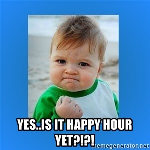 yes baby 2 - Yes..is it happy hour yet?!?!