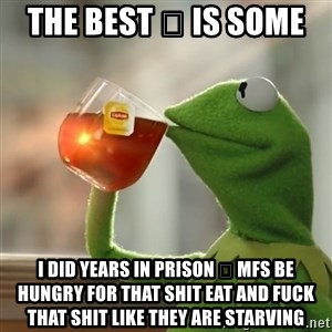 Kermit The Frog Drinking Tea - THe best 🍆 is some  I did years in prison 🍆 mfs be hungry for that shit eat and fuck that shit like they are starving