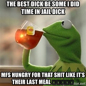 Kermit The Frog Drinking Tea - The BEST Dick be some I did time in jail Dick Mfs hungry for that shit like it's their last meal 🤣😂😋💪🏼