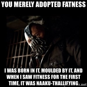 Bane Meme - You merely adopted fatness I was born in it, moulded by it, and when i saw fitness for the first time, it was naaku-thallifying