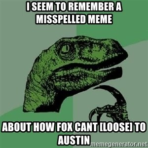 Philosoraptor - I seem to remember a misspelled meme about how fox cant [loose] to austin