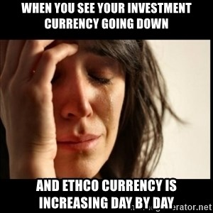 First World Problems - when you see your investment currency going down and ethco currency is increasing day by day