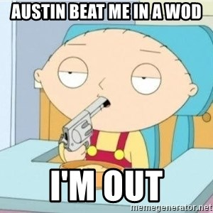 Suicide Stewie - austin beat me in a wod i'm out